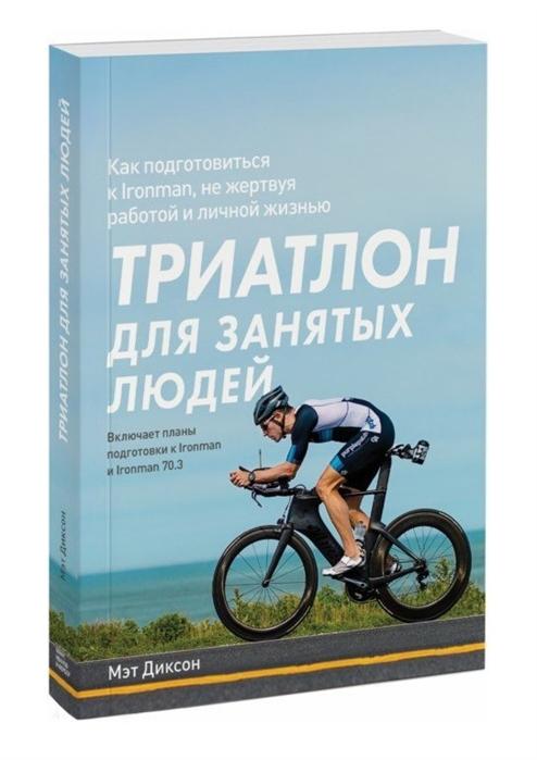 Диксон М. Триатлон для занятых людей Как подготовиться к Ironman не жертвуя работой и личной жизнью цена 2017