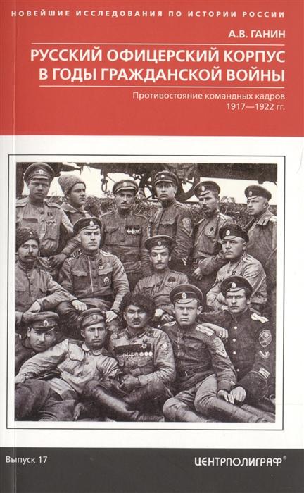 Ганин А. Русский офицерский корпус в годы Гражданской войны Противостояние командных кадров 1917 1922 гг