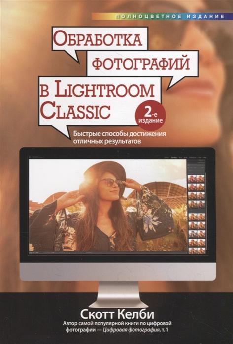 Келби С. Обработка фотографий в Lightroom Classic быстрые способы достижения отличных результатов