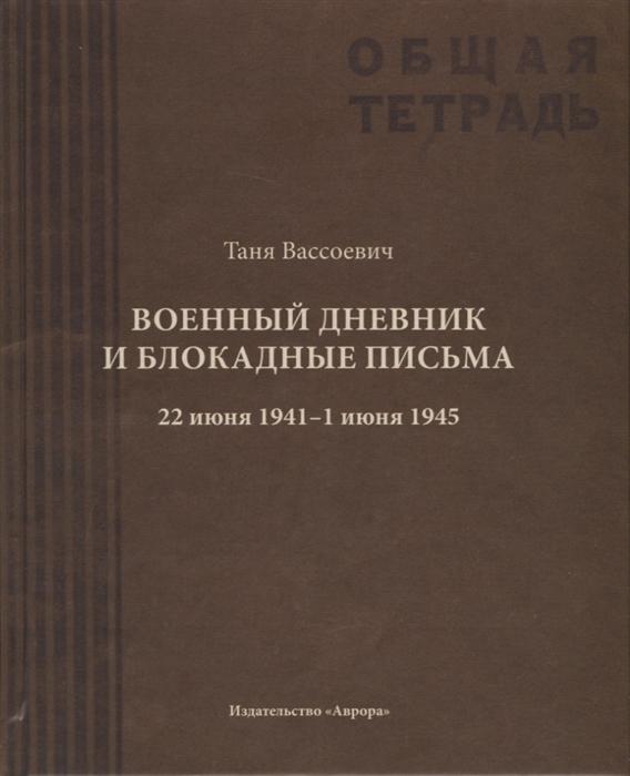 Вассоевич Т. Военный дневник и блокадные письма 22 июня 1941 - 1 июня 1945
