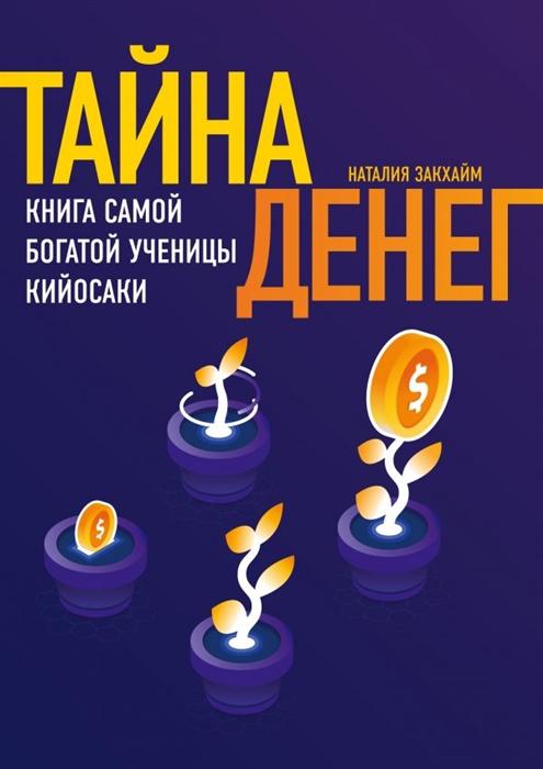 Закхайм Н. Тайна денег Книга самой богатой ученицы Кийосаки цены