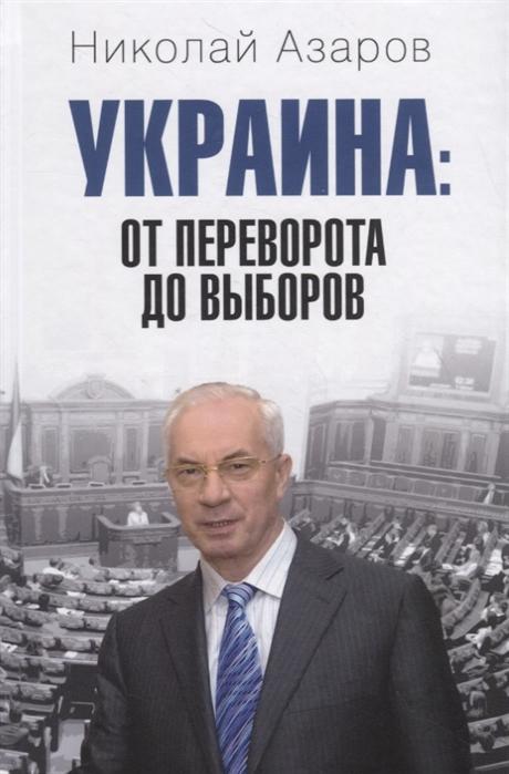 Азаров Н. Украина от переворота до выборов цена 2017