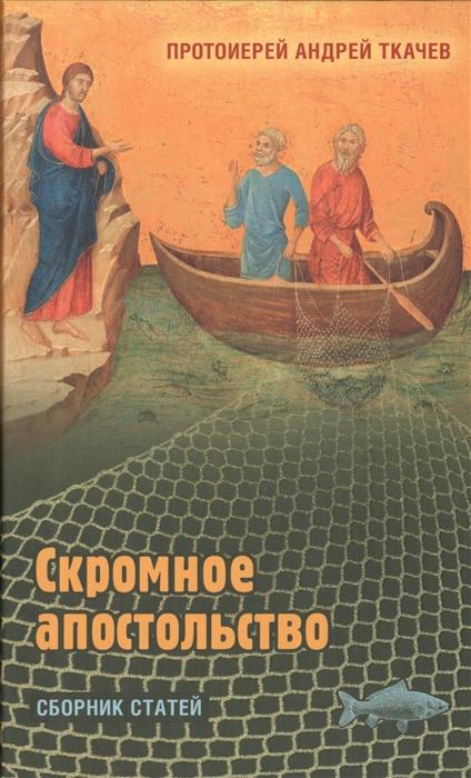 Протоиерей Андрей Ткачев Скромное апостольство Сборник статей цены онлайн