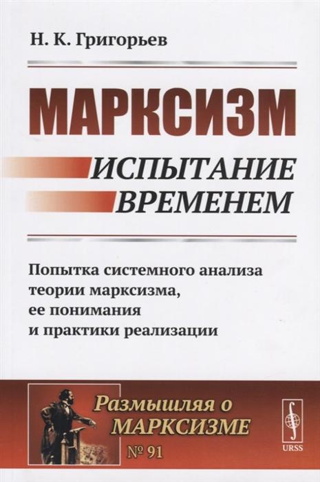 Марксизм Испытание временем Попытка системного анализа теории марксизма ее понимания и практики реализации