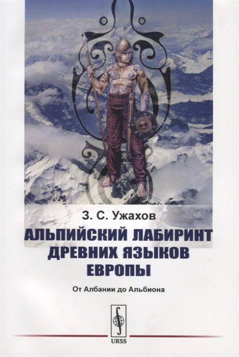 Ужахов З. Альпийский лабиринт древних языков Европы От Албании до Альбиона