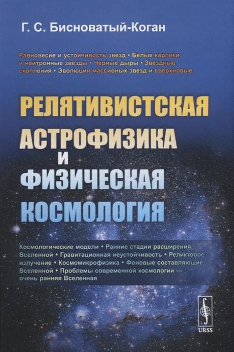 Бисноватый-Коган Г. Релятивистская астрофизика и физическая космология юлия коган юлия коган огонь баба