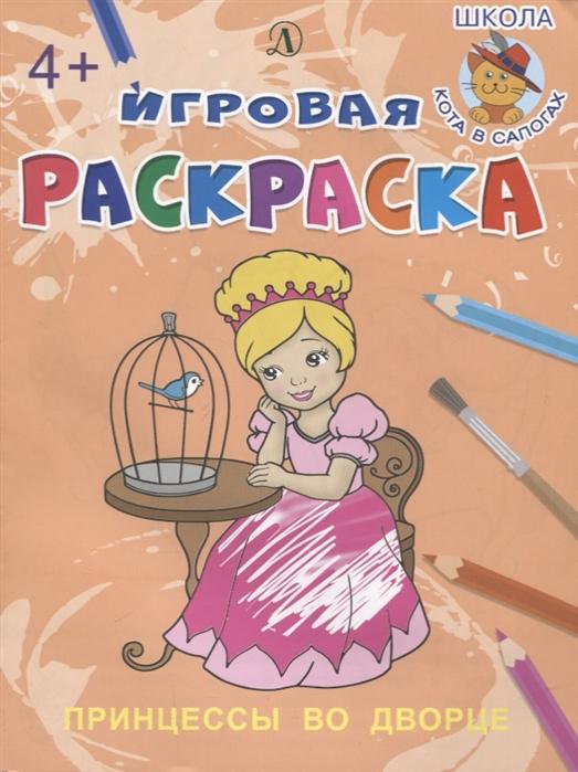 Шестакова И. (ред.) Принцессы во дворе Игровая раскраска шестакова и ред принцессы мечтают раскраска для девочек