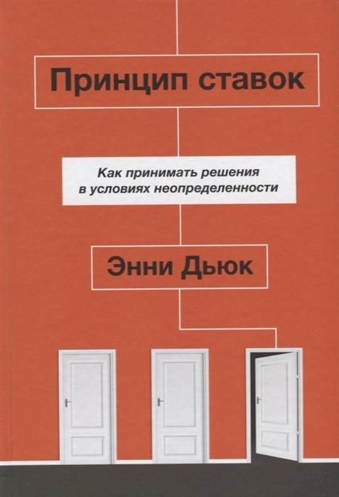 Дьюк Э. Принцип ставок Как принимать решения в условиях неопределенности недорого