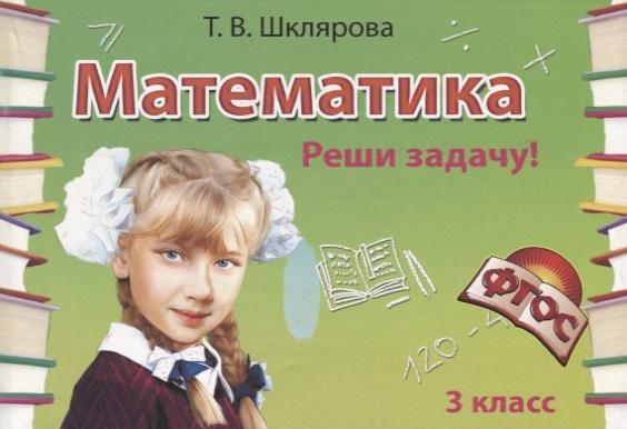 Шклярова Т. Математика 3 класс Сборник самостоятельных работ Реши задачу шклярова т математика 4 класс сборник самостоятельных работ измеряй и вычисляй