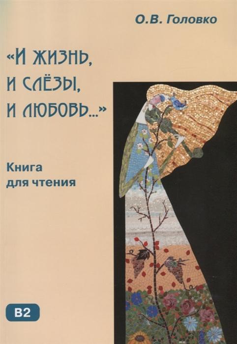 Головко О. И жизнь и слезы и любовь Книга для чтения пушкин а с и жизнь и слезы и любовь шелк