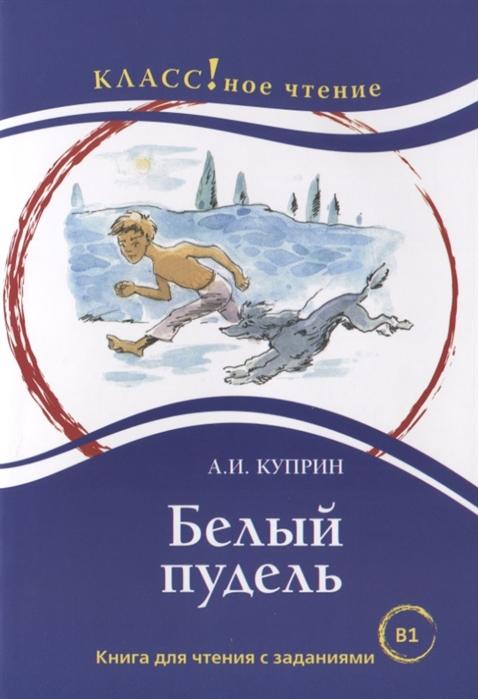 Куприн А. Белый пудель Книга для чтения с заданиями эксмо сборник рассказов белый пудель а и куприн