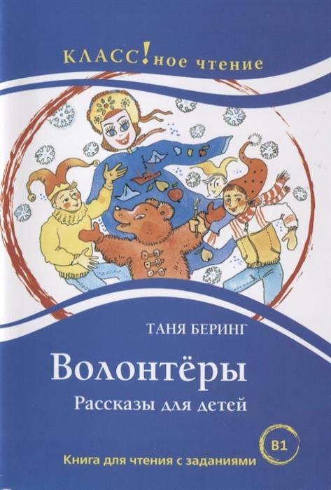 Беринг Т. Волонтёры Рассказы для детей Книга для чтения с заданиями бокова т истории о животных рассказы для детей книга для чтения с заданиями