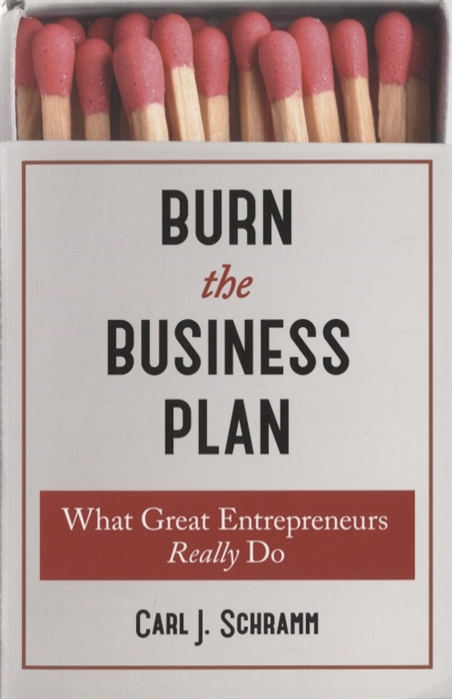Schramm C. Burn The Business Plan What Great Entrepreneurs Really Do