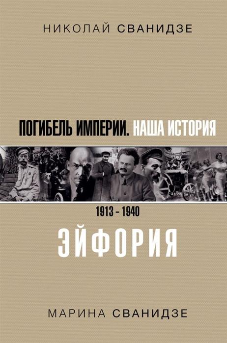 Сванидзе Н., Сванидзе М. Погибель Империи Наша история 1913-1940 Эйфория