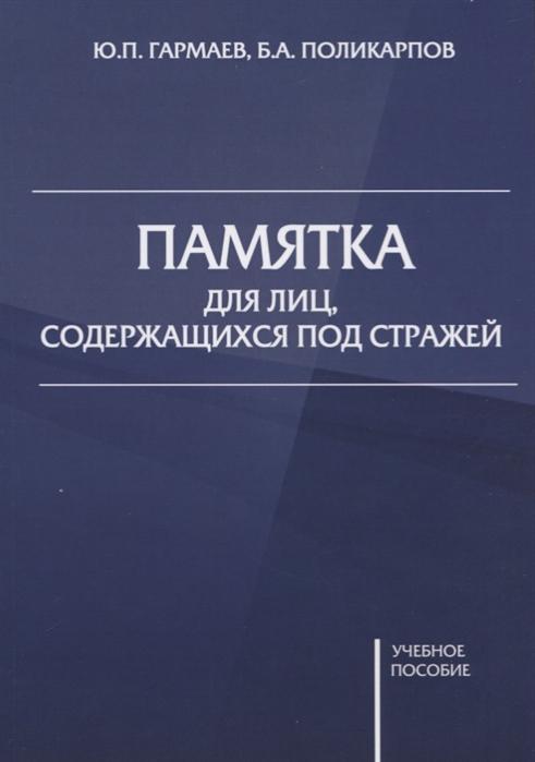 Гармаев Ю.П, Поликарпов Б.А Памятка для лиц содержащихся под стражей Учебное пособие