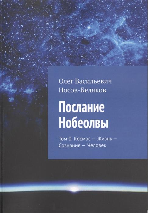 Послание Нобеолвы Том 0 Космос - Жизнь - Сознание - Человек