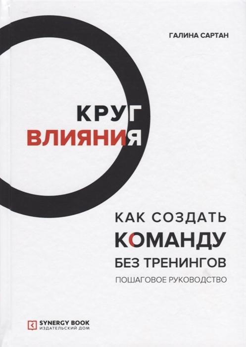 Сартан Г. Круг влияния Как создать команду без тренингов Пошаговое руководство матвей северянин как заработать на youtube пошаговое руководство