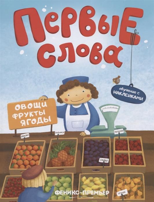 Кривошеева И. (ред.) Первые слова Овощи фрукты ягоды Обучение с наклейками