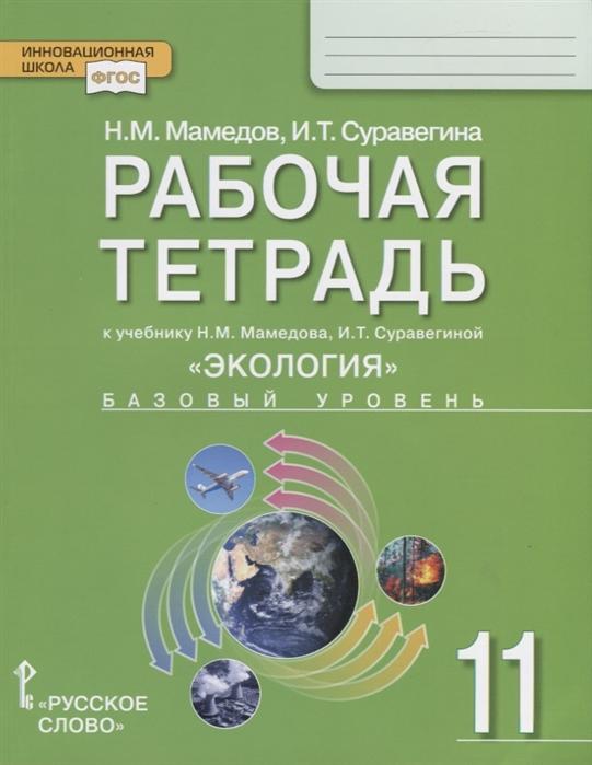 Мамедов Н., Суравегина И. Рабочая тетрадь к учебнику Н М Мамедова И Т Суравегиной Экология Базовый уровень 11 класс цена