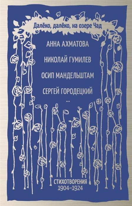 Ахматова А., Гумилев Н., Мандельштам О. и др. Далёко далеко на озере Чад ахматова а дикий мед