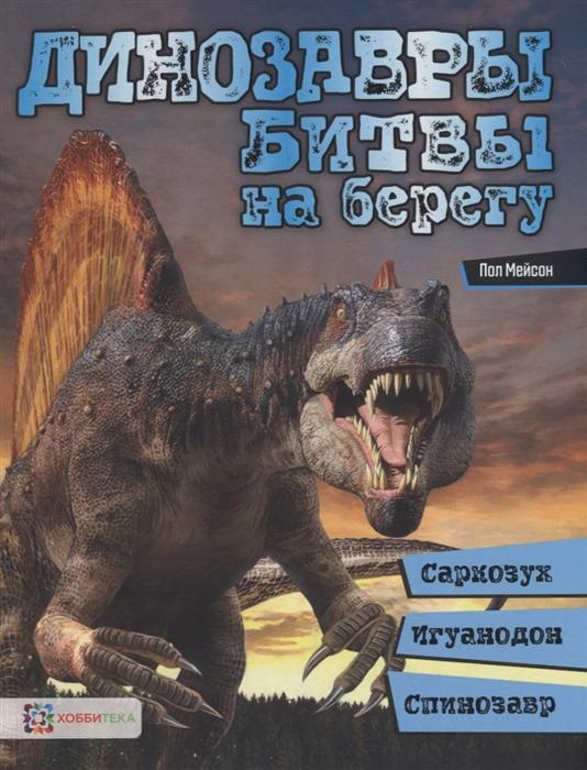 Мейсон П. Динозавры Битвы на берегу саркозух игуанодон спинозавр цена