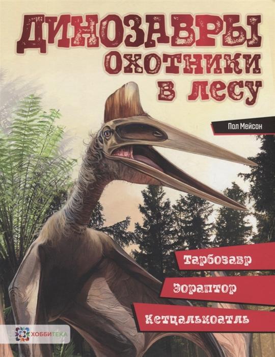 Мейсон П. Динозавры Охотники в лесу тарбозавр эораптор кетцалькоатль surpresav тарбозавр лексуса