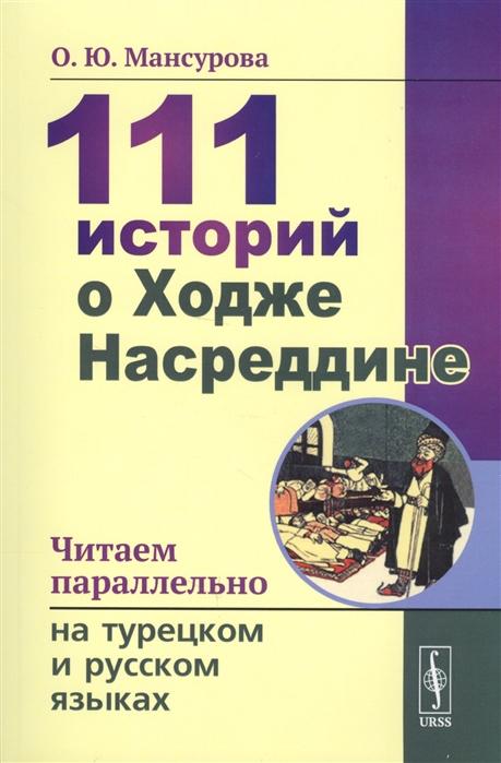 Мансурова О. 111 историй о Ходже Насреддине Читаем параллельно на турецком и русском языках народное творчество анекдоты о ходже насреддине