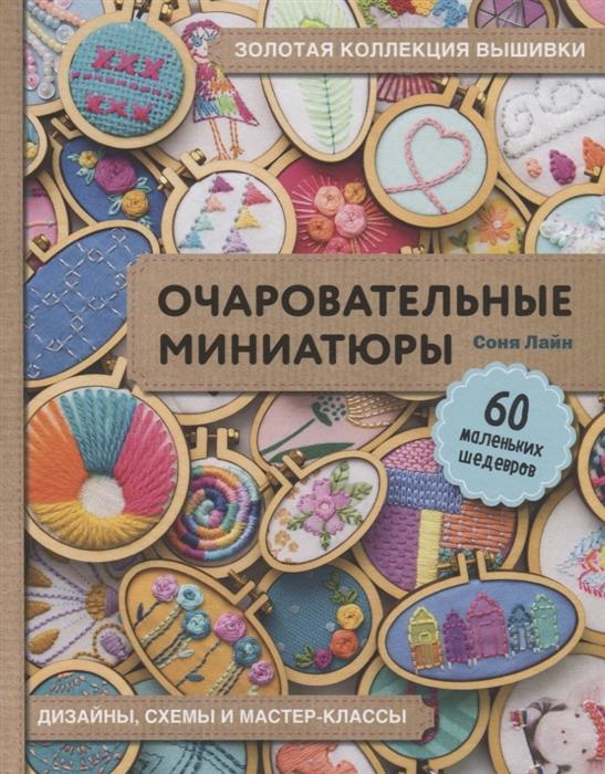Лайн С. Золотая коллекция вышивки Очаровательные миниатюры 60 маленьких шедевров
