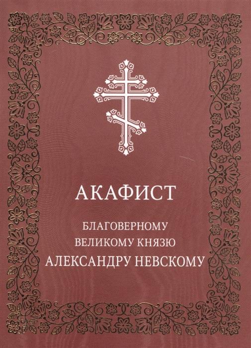 Акафист благоверному великому князю Александру Невскому все цены