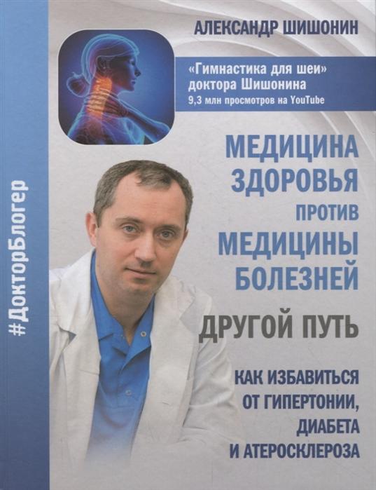 Шишонин А. Медицина здоровья против медицины болезней Другой путь Как избавиться от гипертонии диабета и атеросклероза
