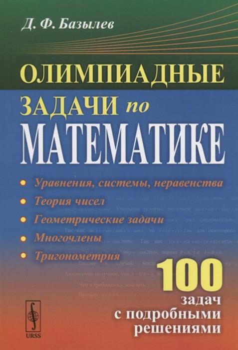 Фото - Базылев Д. Олимпиадные задачи по математике 100 задач с подробными решениями а ю эвнин ещё 150 красивых задач для будущих математиков с подробными решениями