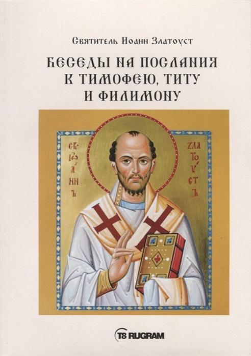 Cвятитель Иоанн Златоуст Беседы на послания к Тимофею Титу и Филимону недорого