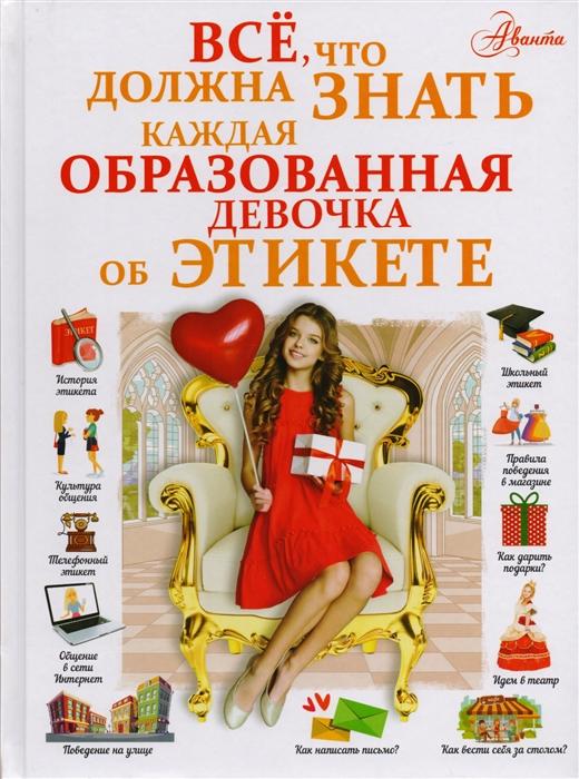 Елисеева А., Закотина М. Все что должна знать каждая образованная девочка об этикете сизова н детям об этикете