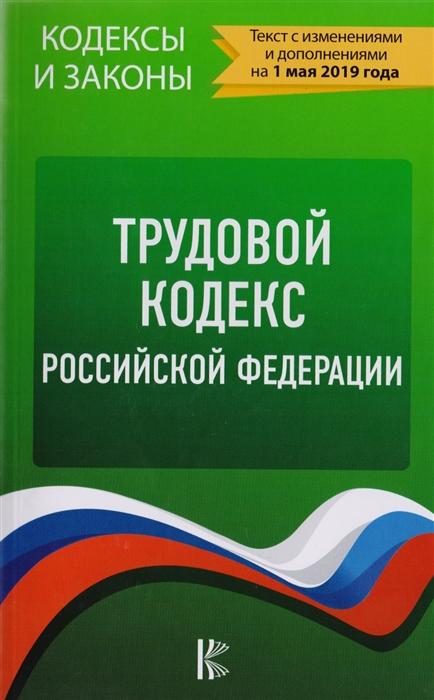 Трудовой Кодекс Российской Федерации по состоянию на 1 мая 2019 года