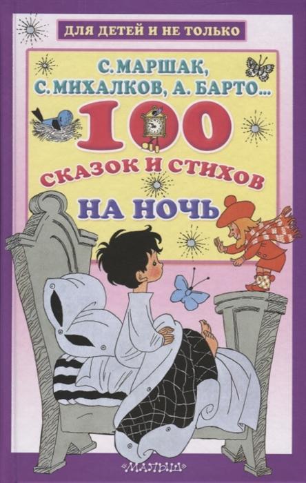 Маршак С., Михалков С., Барто А. и др. 100 сказок и стихов на ночь с маршак с михалков а барто и др 100 сказок и стихов на ночь
