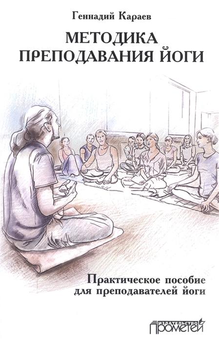 Караев Г. Методика преподавания йоги Практическое пособие для преподавателей йоги геннадий караев курс женской йоги