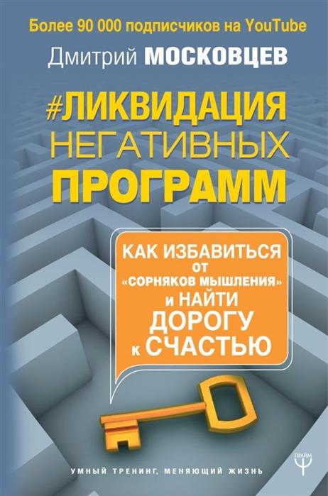 Московцев Д. Ликвидация негативных программ Как избавиться от сорняков мышления и найти дорогу к счастью цены