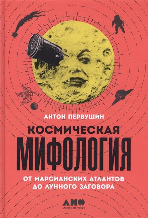 Первушин А. Космическая мифология От марсианских атлантов до лунного заговора