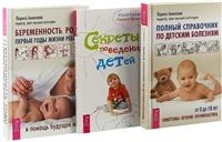Беременность, роды, первые годы жизни ребенка. Полный справочник по детским болезням. Секреты поведения детей (комплект из 3 книг)