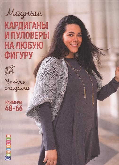 Модные кардиганы и пуловеры на любую фигуру Вяжем спицами Размеры 48-66