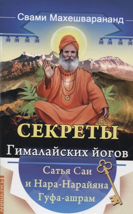 Свами Махешварананда Секреты гималайских йогов Сатья Саи и Нара-Нарайана Гуфа-ашрам