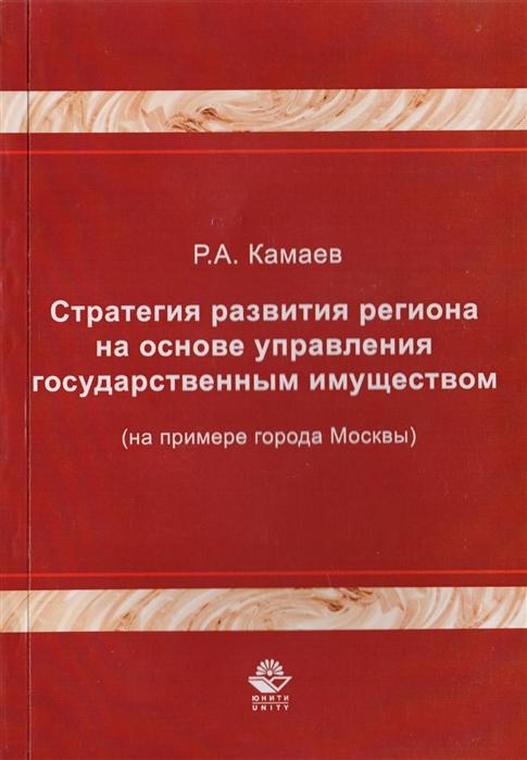 Стратегия развития региона на основе управления государственным имуществом на примере города Москвы Монография