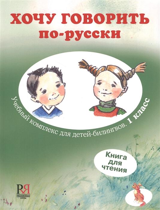 Хочу говорить по-русски Учебный комплекс для учащихся-билингвов русских школ за рубежом 1 класс Книга для чтения