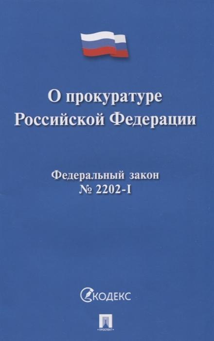 О прокуратуре Российской Федерации ФЗ 2202-1 о прокуратуре рф 2202 1 фз м уцененный товар 5