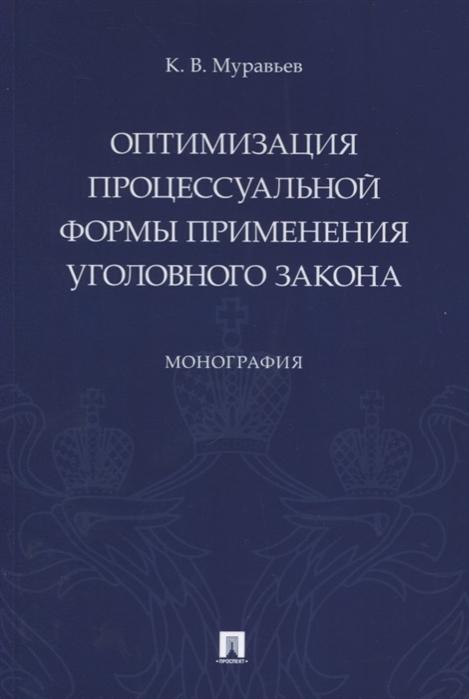 цена Муравьев К. Оптимизация процессуальной формы применения уголовного закона