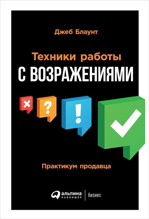 Блаунт Дж. Техники работы с возражениями Практикум продавца