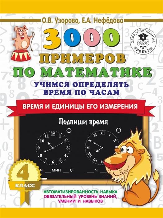 Узорова О., Нефедова Е. 3000 примеров по математике 4 класс Учимся определять время по часам Время и единицы его измерения узорова о нефедова е 300 примеров по математике 4 класс время расстояние площадь скорость вес и объем