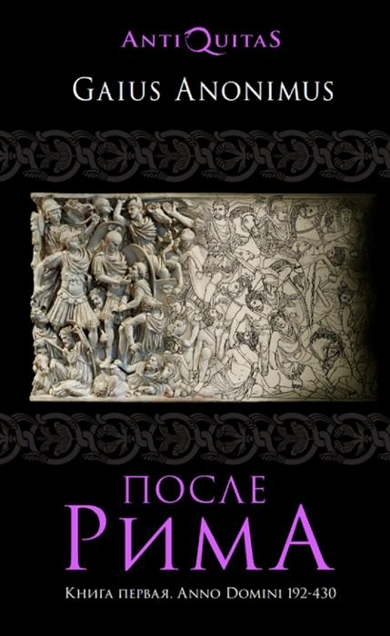 После Рима 192-430 по Рождеству От солдатских императоров до Карла Великого Книга первая