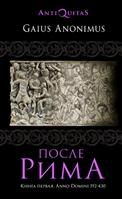 """После Рима. 192-430 по Рождеству. От """"солдатских императоров"""" до Карла Великого. Книга первая"""
