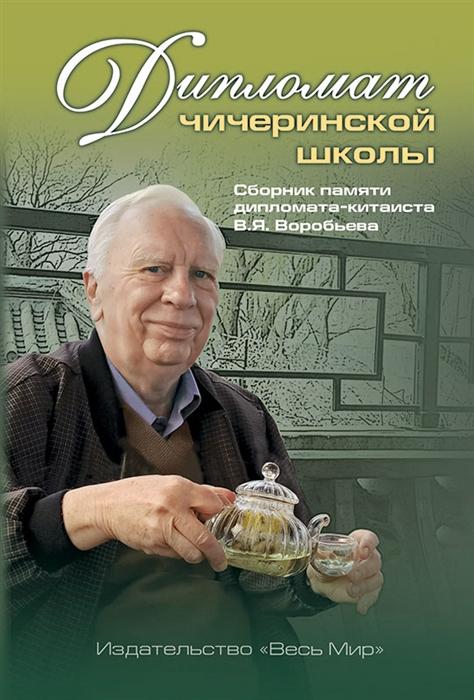 Дипломат чичеринской школы Сборник памяти дипломата-китаиста В Я Воробьева